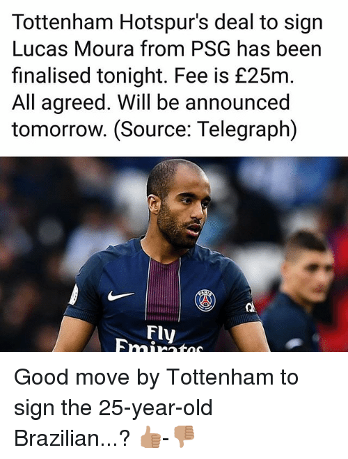 Memes, Good, and Telegraph: Tottenham Hotspur's deal to sign  Lucas Moura from PSG has been  finalised tonight. Fee is £25m  All agreed. Will be announced  tomorrow. (Source: Telegraph)  Fly Good move by Tottenham to sign the 25-year-old Brazilian...? 👍🏽-👎🏽