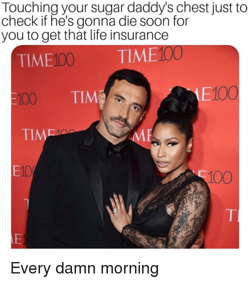 Anaconda, Life, and Soon...: Touching your sugar daddy's chest just to  check if he's gonna die soon for  you to get that life insurance  TIME100 TIME100  100 TIM  E100  TIM  E10  100 Every damn morning