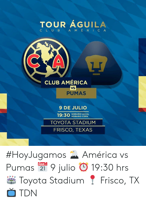 America, Club, and Toyota: TOUR AGUILA  C LUB A MERICA  CLUB AMÉRICA  VS  PUMAS  9 DE JULIO  19:30  HORARIO LOCAL  HORARIO CDMX  TOYOTA STADIUM  FRISCO, TEXAS #HoyJugamos 🦅 América vs Pumas  📅 9 julio  ⏰ 19:30 hrs 🏟️ Toyota Stadium 📍 Frisco, TX 📺 TDN