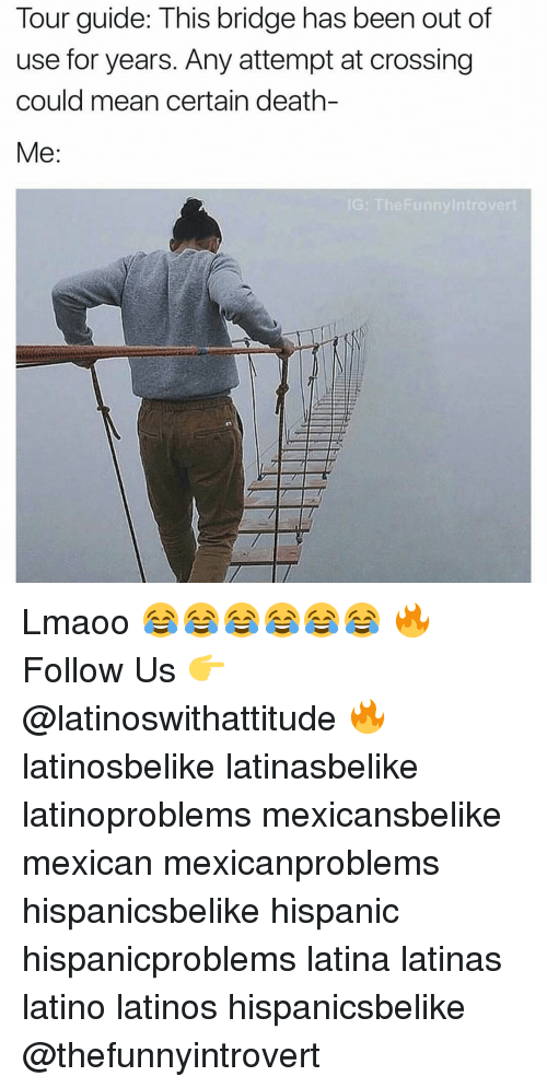Latinos, Memes, and Cross: Tour guide: This bridge has been out of  use for years. Any attempt at crossing  could mean certain death-  Me  IG: The Funny Introve Lmaoo 😂😂😂😂😂😂 🔥 Follow Us 👉 @latinoswithattitude 🔥 latinosbelike latinasbelike latinoproblems mexicansbelike mexican mexicanproblems hispanicsbelike hispanic hispanicproblems latina latinas latino latinos hispanicsbelike @thefunnyintrovert