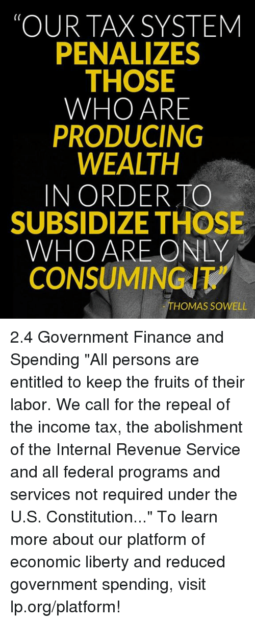 """federalism: TOUR TAX SYSTEM  PENALIZES  THOSE  WHO ARE  PRODUCING  WEALTH  IN ORDER TO  SUBSIDIZE THOSE  WHO ARE ONLY  CONSUMING/  HOMAS SOWELL 2.4 Government Finance and Spending  """"All persons are entitled to keep the fruits of their labor. We call for the repeal of the income tax, the abolishment of the Internal Revenue Service and all federal programs and services not required under the U.S. Constitution...""""  To learn more about our platform of economic liberty and reduced government spending, visit lp.org/platform!"""