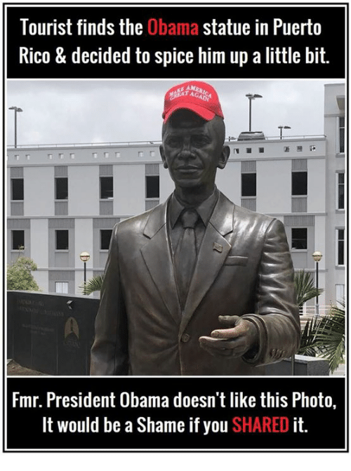 Tourist: Tourist finds the Obama statue in Puerto  Rico & decided to spice him up a little bit.  Fmr. President Obama doesn't like this Photo,  It would be a Shame if you SHARED it.