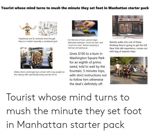 """metrocard: Tourist whose mind turns to mush the minute they set foot in Manhattan starter pack  DELI GROCERY  E. 4  Grand  Central  Station Chrysler Bld  Imes  Sq  W. 40th  E. 4  Whitney, Plilip Marris Ctr.  FFEE C  Byrant N. Y.  Park Library  MTA  ATM  Metrocard  E 37th  GRATIS  DELI GROCERY  RMENT DIST  E 36th 1Libran  W. 35th  Macy's Empire  Herald Sq.  h St  E. 34th  State  Bld.  Hopelessly lost & confused even though  they're in what's basically a numbered grid  For the love of God, cannot swipe.  Alternates between """"much too fast"""" and  Naively walks into one of these  thinking they're going to get the full  New York deli experience, comes out  with bag of expired chips  """"much too slow"""" before swearing in  German and giving up.  TEACHER  Gives $100 to a bum in  Washington Square Park  for an eighth of primo  weed, told to wait by the  fountain, 5 minutes tops,  positoho  Makes direct, prolonged eye contact with crazy people on  the subway after specifically being warned not to  with strict instructions not  to follow him otherwise  epositohotos  depo  the deal's definitely off. Tourist whose mind turns to mush the minute they set foot in Manhattan starter pack"""
