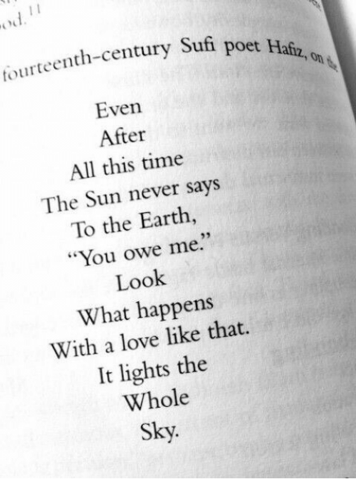 """Poet: tourteenth-century Sufi  poet Hafz, on  Even  After  All this time  The Sun never says  To the Earth  """"You owe me.""""  Look  What happens  With a love like that.  It lights the  Whole  Sky.  93"""