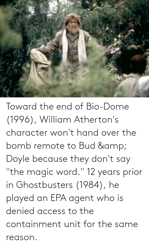 "remote: Toward the end of Bio-Dome (1996), William Atherton's character won't hand over the bomb remote to Bud & Doyle because they don't say ""the magic word."" 12 years prior in Ghostbusters (1984), he played an EPA agent who is denied access to the containment unit for the same reason."