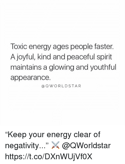 """Joyful: Toxic energy ages people faster.  A joyful, kind and peaceful spirit  maintains a glowing and youthful  appearance.  aQWO RLDSTAR """"Keep your energy clear of negativity..."""" ⚔️ @QWorldstar https://t.co/DXnWUjVf0X"""