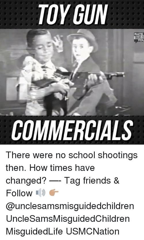 no school: TOY GUN  NATE  TALKS TO  COMMERCIALS There were no school shootings then. How times have changed? —- Tag friends & Follow 🔊 👉🏽 @unclesamsmisguidedchildren UncleSamsMisguidedChildren MisguidedLife USMCNation