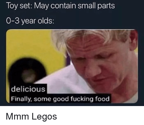 Food, Fucking, and Good: Toy set: May contain small parts  0-3 year olds:  delicious  Finally, some good fucking food Mmm  Legos