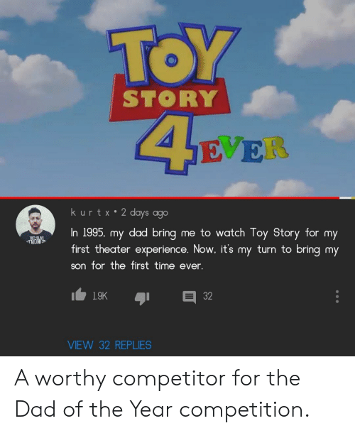 Dad, Toy Story, and Time: TOY  STORY  SE ER  kurtx 2 days ago  In 1995, my dad bring  first theater experience. Now, it's my turn to bring my  me to watch Toy Story for my  THONG  son for the first time ever.  1.9K  VIEW 32 REPLIES  32 A worthy competitor for the Dad of the Year competition.