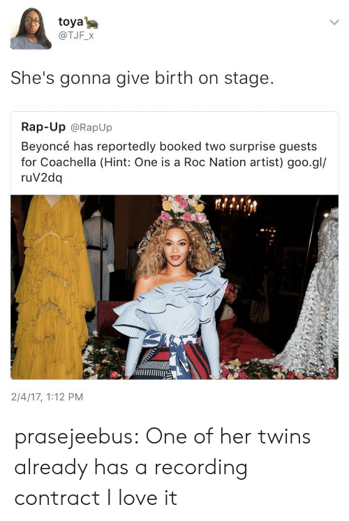 roc: toya  @TJF_X  She's gonna give birth on stage.  Rap-Up @RapUp  Beyoncé has reportedly booked two surprise guests  for Coachella (Hint: One is a Roc Nation artist) goo.gl/  ruV2dq  2/4/17, 1:12 PM prasejeebus: One of her twins already has a recording contract I love it