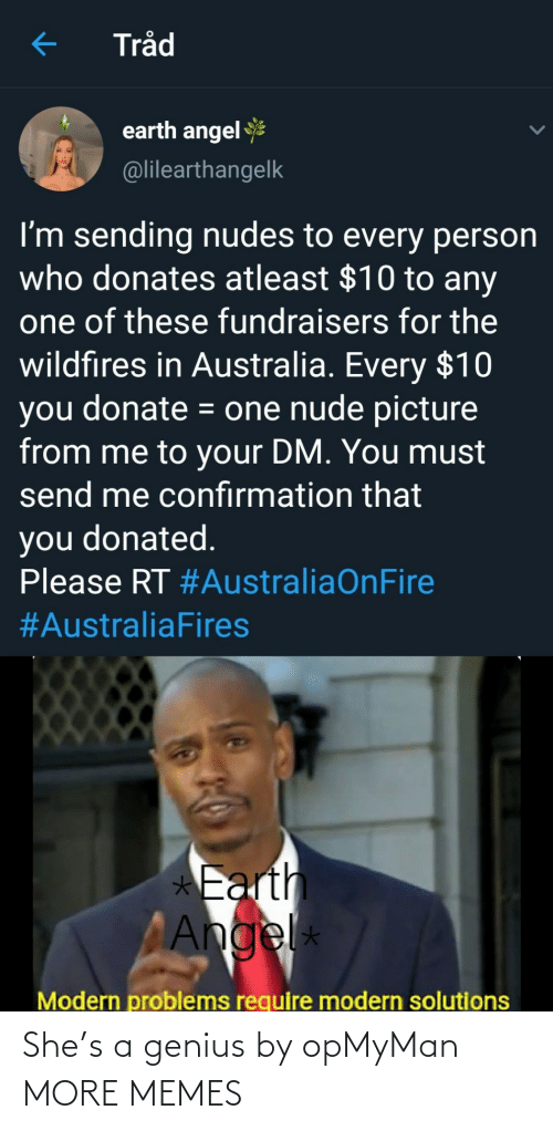 Genius: Tråd  earth angel  @lilearthangelk  I'm sending nudes to every person  who donates atleast $10 to any  one of these fundraisers for the  wildfires in Australia. Every $10  you donate = one nude picture  from me to your DM. You must  send me confırmation that  you donated.  Please RT #AustraliaOnFire  #AustraliaFires  *Earth  Angel  *  Modern problems require modern solutions She's a genius by opMyMan MORE MEMES