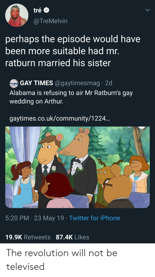 tre: tré  @TreMelvin  perhaps the episode would have  been more suitable had mr.  ratburn married his sister  GAY TIMES @gaytimesmag 2d  GAYTIMES  Alabama is refusing to air Mr Ratburn's gay  wedding on Arthur.  gaytimes.co.uk/community/1224..  5:20 PM 23 May 19 Twitter for iPhone  19.9K Retweets 87.4K Likes The revolution will not be televised