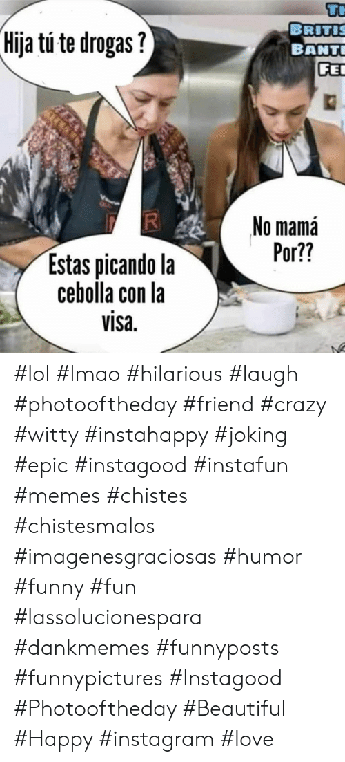 visa: Tr  BRITIS  BANT  FE  Hija tu te drogas?  No mamá  Por??  Estas picando la  cebolla con la  visa  RI #lol #lmao #hilarious #laugh #photooftheday #friend #crazy #witty #instahappy  #joking #epic #instagood #instafun #memes #chistes #chistesmalos #imagenesgraciosas #humor #funny  #fun #lassolucionespara #dankmemes   #funnyposts #funnypictures #Instagood #Photooftheday #Beautiful #Happy #instagram #love