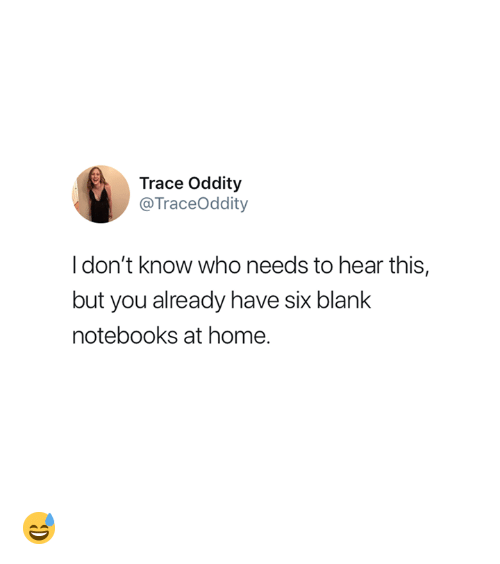 Home, Blank, and Who: Trace Oddity  @TraceOddity  Idon't know who needs to hear this,  but you already have six blank  notebooks at home. 😅