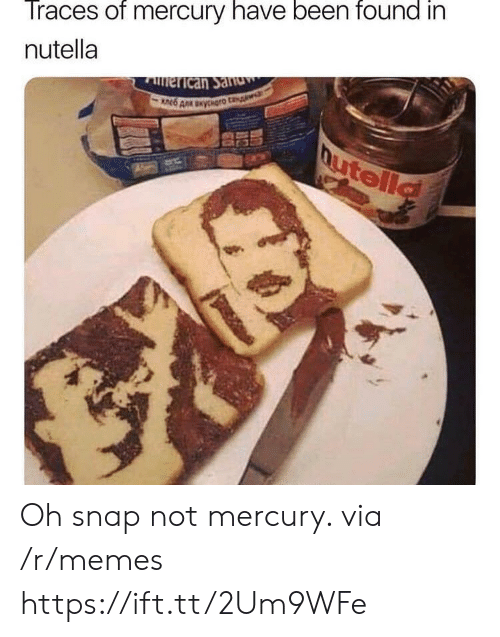 Memes, Mercury, and Nutella: Traces of mercury have been found in  nutella Oh snap not mercury. via /r/memes https://ift.tt/2Um9WFe