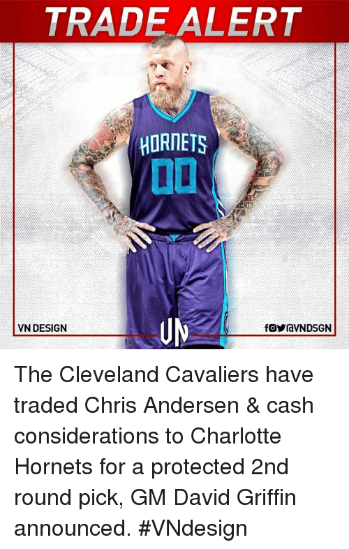Memes, Charlotte Hornets, and 🤖: TRADE ALERT  HORNETS  UN  VN DESIGN  fOyraVNDSGN The Cleveland Cavaliers have traded Chris Andersen & cash considerations to Charlotte Hornets for a protected 2nd round pick, GM David Griffin announced.  #VNdesign