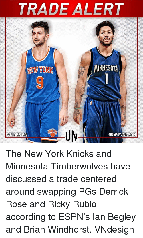 Derrick Rose, Espn, and Memes: TRADE ALERT  MINNESOTA  NEW YORK  VN DESIGN The New York Knicks and Minnesota Timberwolves have discussed a trade centered around swapping PGs Derrick Rose and Ricky Rubio, according to ESPN's Ian Begley and Brian Windhorst. VNdesign