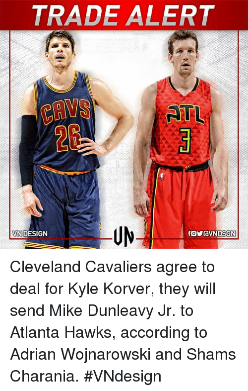 Atlanta Hawks, Cleveland Cavaliers, and Memes: TRADE ALERT  NTL.  VN DESIGN Cleveland Cavaliers agree to deal for Kyle Korver, they will send Mike Dunleavy Jr. to Atlanta Hawks, according to Adrian Wojnarowski and Shams Charania.  #VNdesign
