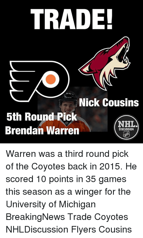 Memes, Games, and Michigan: TRADE!  Nick Cousins  5th Round Pick  NHLA  Brendan Warren  DISCUSSION Warren was a third round pick of the Coyotes back in 2015. He scored 10 points in 35 games this season as a winger for the University of Michigan BreakingNews Trade Coyotes NHLDiscussion Flyers Cousins