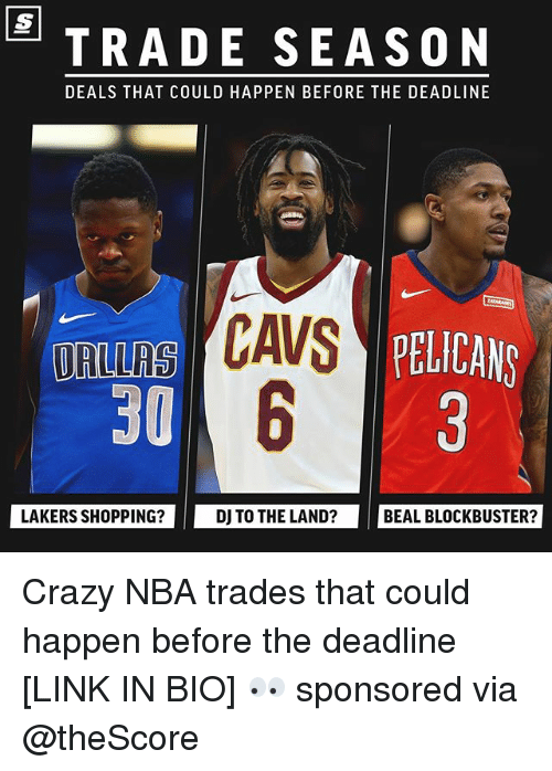 Basketball, Blockbuster, and Crazy: TRADE SEASON  DEALS THAT COULD HAPPEN BEFORE THE DEADLINE  AS PELICANS  ORLLRS  30  LAKERS SHOPPING?  DJ TO THE LAND?  BEAL BLOCKBUSTER? Crazy NBA trades that could happen before the deadline [LINK IN BIO] 👀 sponsored via @theScore