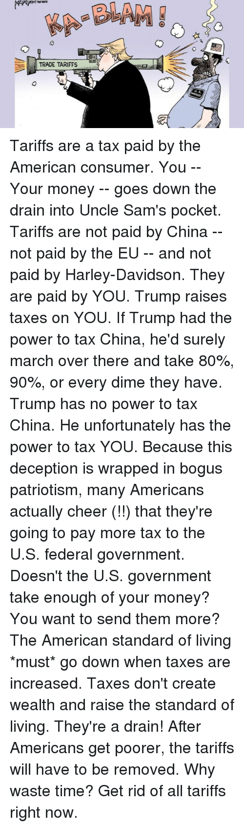 Sams: TRADE TARIFFS Tariffs are a tax paid by the American consumer.  You -- Your money -- goes down the drain into Uncle Sam's pocket.  Tariffs are not paid by China -- not paid by the EU -- and not paid by Harley-Davidson.  They are paid by YOU. Trump raises taxes on YOU.  If Trump had the power to tax China, he'd surely march over there and take 80%, 90%, or every dime they have.  Trump has no power to tax China.   He unfortunately has the power to tax YOU.  Because this deception is wrapped in bogus patriotism, many Americans actually cheer (!!) that they're going to pay more tax to the U.S. federal government.  Doesn't the U.S. government take enough of your money?  You want to send them more?  The American standard of living *must* go down when taxes are increased. Taxes don't create wealth and raise the standard of living. They're a drain!  After Americans get poorer, the tariffs will have to be removed.   Why waste time?   Get rid of all tariffs right now.