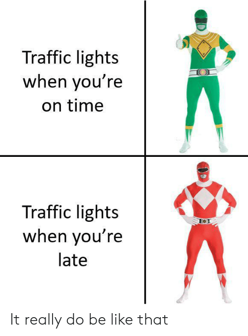 Be Like, Traffic, and Time: Traffic lights  when you're  on time  Traffic lights  when you're  late It really do be like that