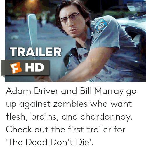 Bill Murray: TRAILER  F HD Adam Driver and Bill Murray go up against zombies who want flesh, brains, and chardonnay. Check out the first trailer for 'The Dead Don't Die'.