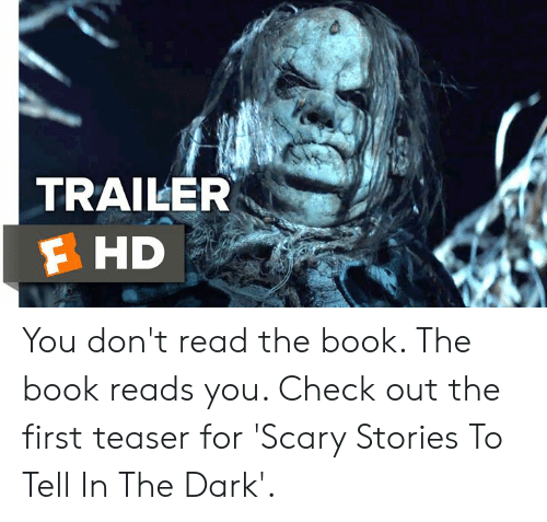 Memes, Book, and 🤖: TRAILER  F HD You don't read the book. The book reads you. Check out the first teaser for 'Scary Stories To Tell In The Dark'.