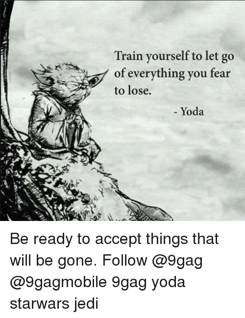 Memes, Yoda, and 🤖: Train yourself to let go  of everything you fear  to lose.  Yoda Be ready to accept things that will be gone. Follow @9gag @9gagmobile 9gag yoda starwars jedi