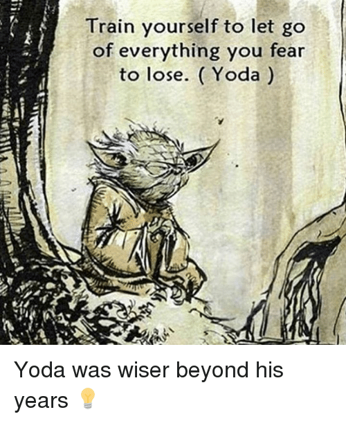 Memes, Yoda, and 🤖: Train yourself to let go  of everything you fear  to lose. Yoda Yoda was wiser beyond his years 💡