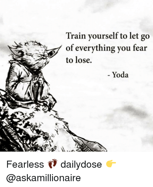 Memes, Yoda, and Train: Train yourself to let go  of everything you fear  to lose.  Yoda Fearless 👣 dailydose 👉 @askamillionaire