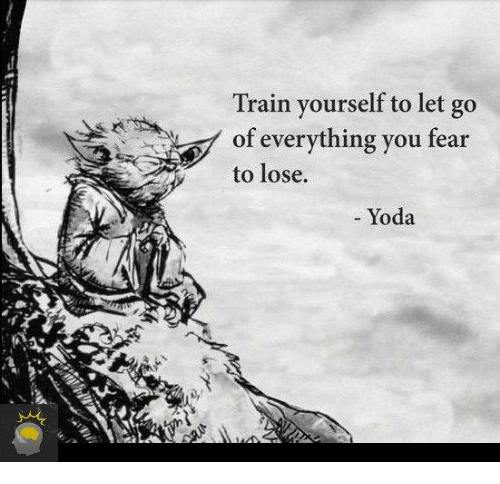 Dank, Yoda, and Train: Train yourself to let go  of everything you fear  to lose.  Yoda