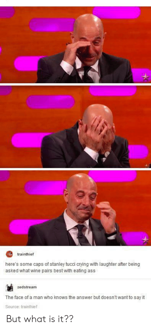 stanley: trainthief  here's some caps of stanley tucci crying with laughter after being  asked what wine pairs best with eating ass  zedstream  The face of a man who knows the answer but doesn't want to say it  Source: trainthief But what is it??