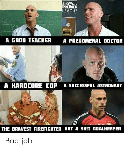 Bad, Doctor, and Phenomenal: TRALL  PREMIER  LEAGUE  A GOOD TEACHER  A PHENOMENAL DOCTOR  A HARDCORE COP A SUCCESSFUL ASTRONAUT  THE BRAVEST FIREFIGHTER BUT A SHIT GOALKEEPER Bad job