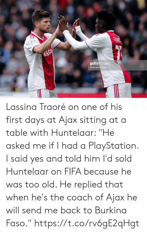 "Told Him: TRANE  gettyimages  Soccrates Images  1143363600 Lassina Traoré on one of his first days at Ajax sitting at a table with Huntelaar: ""He asked me if I had a PlayStation. I said yes and told him I'd sold Huntelaar on FIFA because he was too old. He replied that when he's the coach of Ajax he will send me back to Burkina Faso."" https://t.co/rv6gE2qHgt"