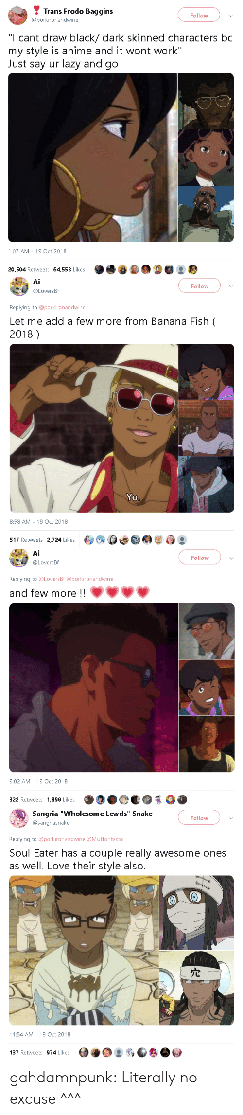 "frodo: Trans Frodo Baggins  @porkironandwine  Follow  ""I cant draw black/ dark skinned characters bc  my style is anime and it wont work""  Just say ur lazy and go  1:07 AM-19 Oct 2018  20,504 Retweets 64,553 Likes   Ai  @LoversBf  Follow  Replying to @porkironandwine  Let me add a few more from Banana Fish (  2018)  Yo.  8:58 AM -19 Oct 2018  517 Retweets 2,724 Likes  臼여 ρΦ@@屡ら   Ai  Follow  .U @LoversBf  Replying to @LoversBf @porkironandwine  and few more !!  9:02 AM-19 Oct 2018  322 Retweets 1,899 Likes   Sangria ""Wholesom e Lewds"" Snake  @sangriasnake  Follow  Replying to @porkironandwine @Muttontastic  Soul Eater has a couple really awesome ones  as well. Love their style also.  穴  hi  11:54 AM-19 Oct 2018  137 Retweets 974 Likes gahdamnpunk: Literally no excuse ^^^"
