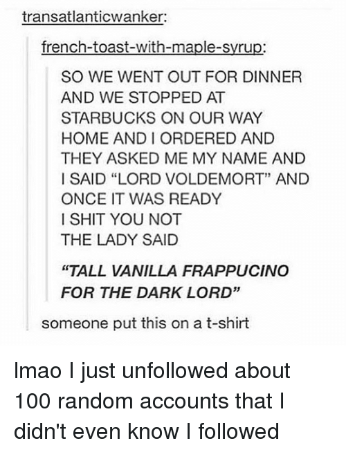 "andie: transatlanticwanker:  french-toast-with-maple-syrup:  SO WE WENT OUT FOR DINNER  AND WE STOPPED AT  STARBUCKS ON OUR WAY  HOME ANDI ORDERED AND  THEY ASKED ME MY NAME AND  I SAID ""LORD VOLDEMORT"" AND  ONCE IT WAS READY  I SHIT YOU NOT  THE LADY SAID  ""TALL VANILLA FRAPPUCINO  FOR THE DARK LORD""  someone put this on a t-shirt lmao I just unfollowed about 100 random accounts that I didn't even know I followed"
