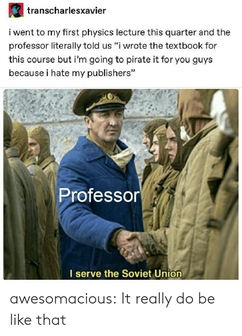 "Soviet: transcharlesxavier  i went to my first physics lecture this quarter and the  professor literally told us ""i wrote the textbook for  this course but i'm going to pirate it for you guys  because i hate my publishers""  Professor  I serve the Soviet Union awesomacious:  It really do be like that"