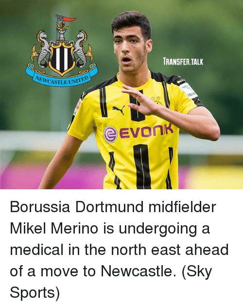 Memes, Sports, and Sky Sports: TRANSFER.TALK  EWCASTLEU  CEVO Borussia Dortmund midfielder Mikel Merino is undergoing a medical in the north east ahead of a move to Newcastle. (Sky Sports)