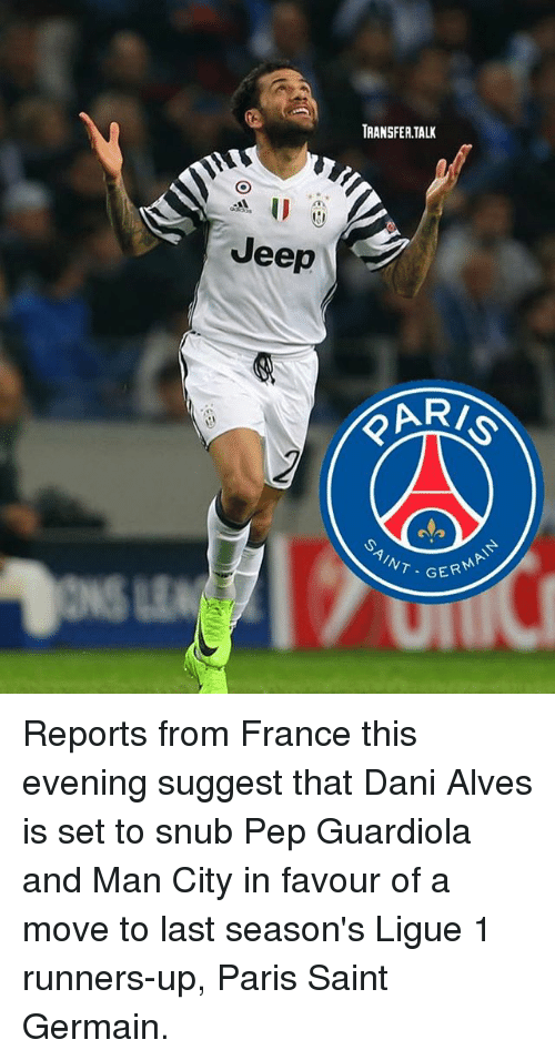 Memes, France, and Jeep: TRANSFER TALK  Jeep  PAR  AINT -G  T GER  GERMA Reports from France this evening suggest that Dani Alves is set to snub Pep Guardiola and Man City in favour of a move to last season's Ligue 1 runners-up, Paris Saint Germain.