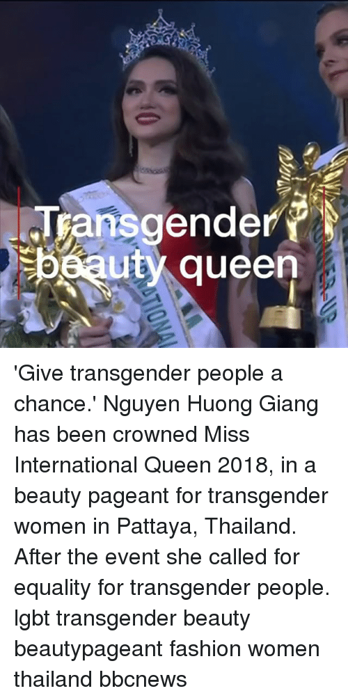 Fashion, Lgbt, and Memes: Transgender  beauty queen 'Give transgender people a chance.' Nguyen Huong Giang has been crowned Miss International Queen 2018, in a beauty pageant for transgender women in Pattaya, Thailand. After the event she called for equality for transgender people. lgbt transgender beauty beautypageant fashion women thailand bbcnews