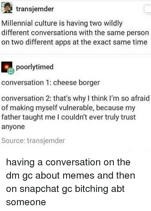 Memes, Snapchat, and Apps: transjemder  Millennial culture is having two wildly  different conversations with the same person  on two different apps at the exact same time  poorlytimed  conversation 1: cheese borger  conversation 2: that's why I think I'm so afraid  of making myself vulnerable, because my  father taught me I couldn't ever truly trust  anyone  Source: transjemder having a conversation on the dm gc about memes and then on snapchat gc bitching abt someone