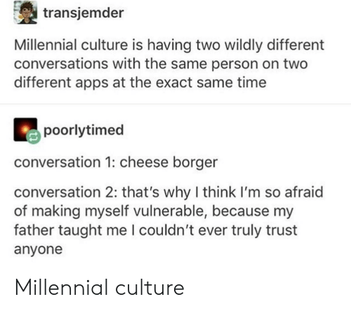 Apps, Time, and Cheese: transjemder  Millennial culture is having two wildly different  conversations with the same person on two  different apps at the exact same time  poorlytimed  conversation 1: cheese borger  conversation 2: that's why I think I'm so afraid  of making myself vulnerable, because my  father taught me l couldn't ever truly trust  anyone Millennial culture