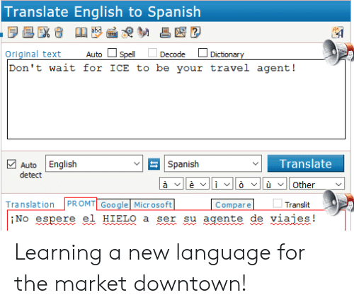 English To Spanish: Translate English to Spanish  AR  Original text Autoell Decode Dictionary  Don't wait for ICE to be your travel agent!  Spanish  Translate  2 Auto English  detect  Translation PROMTGoo gle Micr osoft  Translit  Compare  iNo espere el HIELO a ser su agente de viaies! Learning a new language for the market downtown!
