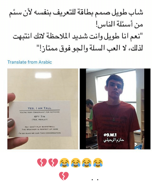 observant: Translate from Arabic  YES, I AM TALL  YOU'RE VERY OBSERVANT FOR NOTICING  6FT 7IN  (YES, REALLY  No I DON'T PLAY BASKETBALL  THE WEATHER IS PERFECT UP HERE  I'M So GLAD WE HAD THIS CONVERSATION حلوه الجو فوق ممتاز 😂😂😂😂💔💔 من يعاني من نفس المشكلة ؟ 💔 منشنوا اللي تبغوهم يشوفون الصورة . .