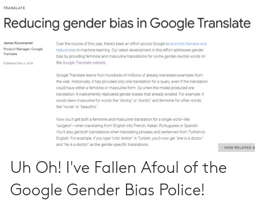"product manager: TRANSLATE  Reducing gender bias in Google Translate  James Kuczmarski  Over the course of this year, there's been an effort across Google to promote fairness and  reduce bias in machine learning. Our latest development in this effort addresses gender  bias by providing feminine and masculine translations for some gender-neutral words on  the Google Translate website  Product Manager, Google  Translate  Published Dec 6. 2018  Google Translate learns from hundreds of millions of already-translated examples from  the web. Historically, it has provided only one translation for a query, even if the translation  could have either a feminine or masculine form. So when the model produced one  translation, it inadvertently replicated gender biases that already existed. For example: it  would skew masculine for words like ""strong"" or doctor, and feminine for other words,  like ""nurse or beautiful.  Now you'll get both a feminine and masculine translation for a single word-like  surgeon-when translating from English into French, Italian, Portuguese or Spanish.  You'll also get both translations when translating phrases and sentences from Turkish to  English. For example, if you type o bir doktor"" in Turkish, you'll now get she is a doctor  and he is a doctor"" as the gender-specific translations.  - HIDE RELATED A Uh Oh! I've Fallen Afoul of the Google Gender Bias Police!"