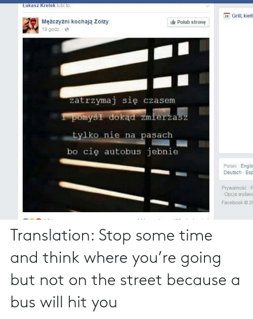bus: Translation: Stop some time and think where you're going but not on the street because a bus will hit you