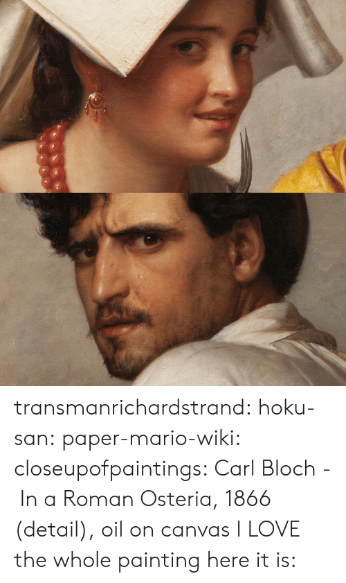 Wikimedia: transmanrichardstrand:  hoku-san:  paper-mario-wiki:  closeupofpaintings:   Carl Bloch - In a Roman Osteria, 1866 (detail), oil on canvas       I LOVE the whole painting here it is: