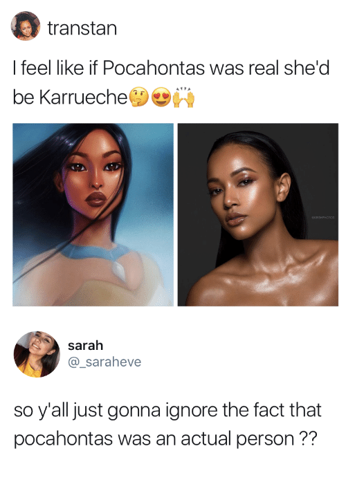 Pocahontas, Karrueche, and Real: transtan  I feel like if Pocahontas was real she'd  be Karrueche   sarah  @_saraheve  so y'all just gonna ignore the fact that  pocahontas was an actual person??