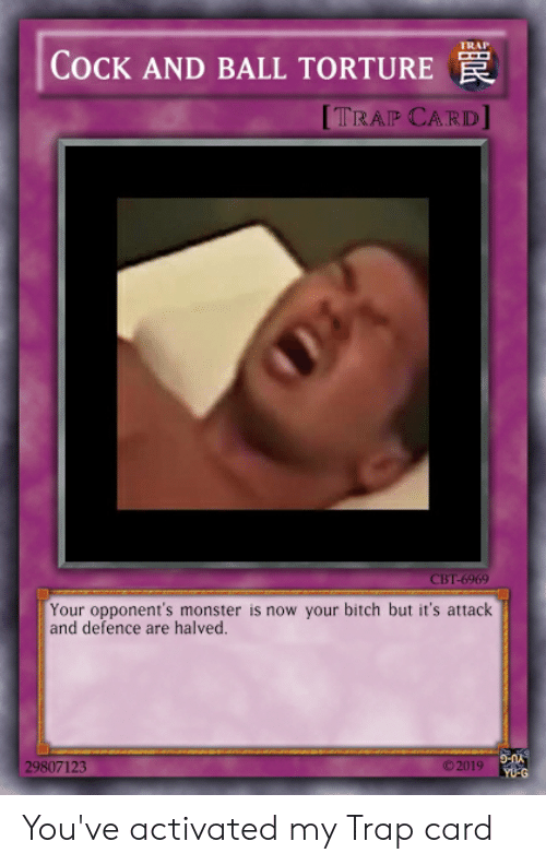 Bitch, Monster, and Trap: TRAP  COCK AND BALL TORTURE  [TRAP CARD  CBT-6969  Your opponent's monster is now your bitch but it's attack  and defence are halved.  ©2019  29807123 You've activated my Trap card